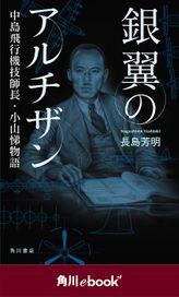 銀翼のアルチザン 中島飛行機技師長・小山悌物語 (角川ebook nf)