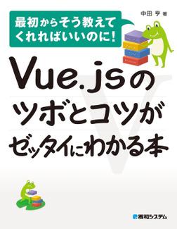 Vue.jsのツボとコツがゼッタイにわかる本-電子書籍
