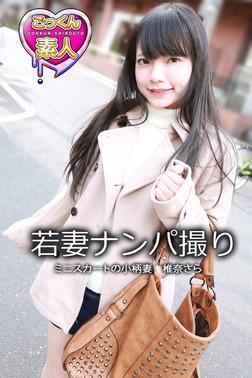 【ごっくん素人】若妻ナンパ撮り ミニスカートの小柄妻 椎名さら-電子書籍
