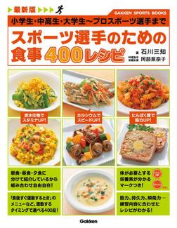 最新版 スポーツ選手のための食事 400レシピ 小学生・中高生・大学生~プロスポーツ選手まで-電子書籍