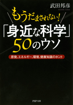 もうだまされない! 「身近な科学」50のウソ 原発、エネルギー、環境、健康知識のホント-電子書籍