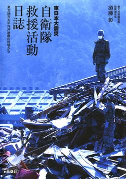 東日本大震災 自衛隊救援活動日誌 東北地方太平洋沖地震の現場から-電子書籍