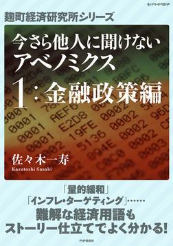 今さら他人に聞けないアベノミクス 1金融政策編 -電子書籍