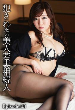 犯されたい美人若妻相続人 Episode.03-電子書籍