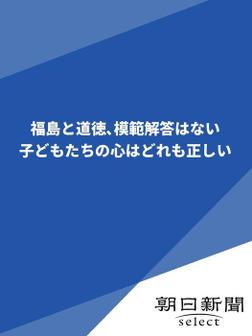 福島と道徳、模範解答はない 子どもたちの心はどれも正しい-電子書籍