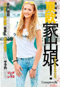 東欧家出娘! イナカカラキマシタ。ハンガリー家出娘が日本人にお持ち帰りされてヤラれまくり。リンダとレイラ Complete版-電子書籍
