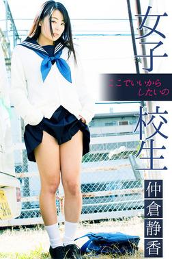 女子校生 ここでいいからしたいの 仲倉静香-電子書籍