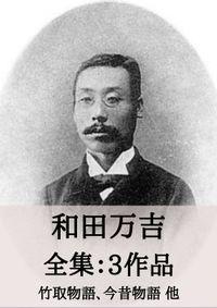 和田萬吉 全集3作品:竹取物語、今昔物語 他