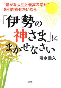 """""""豊かな人生と最高の幸せ""""を引き寄せたいなら 「伊勢の神さま」にまかせなさい(大和出版)-電子書籍"""