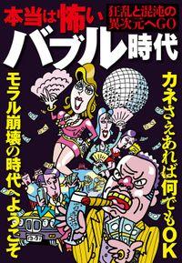 本当は怖いバブル時代―――恐ろしいほどに狂っていた日本人★カネさえあれば何でもOK★モラル崩壊の時代へようこそ★裏モノJAPAN