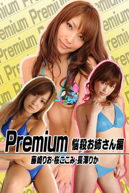 Premium 悩殺お姉さん編 藤崎りお・桜ここみ・長澤りか-電子書籍