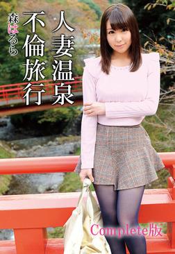 人妻温泉不倫旅行 森はるら Complete版-電子書籍