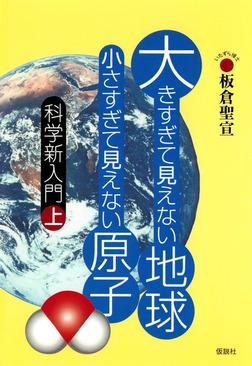 大きすぎて見えない地球 小さすぎて見えない原子 科学新入門上-電子書籍