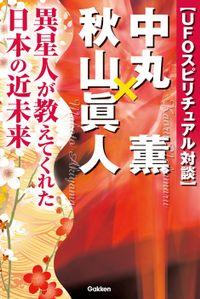 UFOスピリチュアル対談 中丸薫×秋山眞人