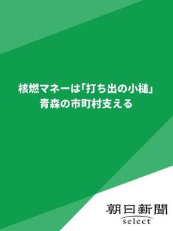 核燃マネーは「打ち出の小槌」 青森の市町村支える-電子書籍