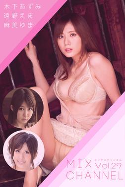 MIX CHANNEL Vol.29 / 木下あずみ 遠野えま 麻美ゆま-電子書籍