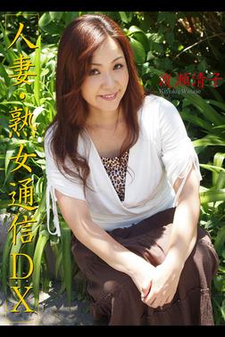 人妻・熟女通信DX 「四十路妻 淫らに愛して…」 渡瀬清子-電子書籍