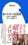 我が人生の応援歌 ~日本人の情緒を育んだ名曲たち~(小学館新書)