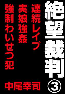 絶望裁判3 ~連続レイプ・実娘強姦・強制わいせつ犯~-電子書籍