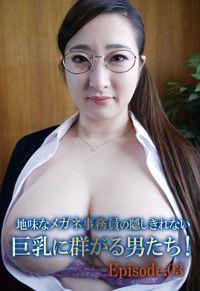 地味なメガネ事務員の隠しきれない巨乳に群がる男たち! Episode.03