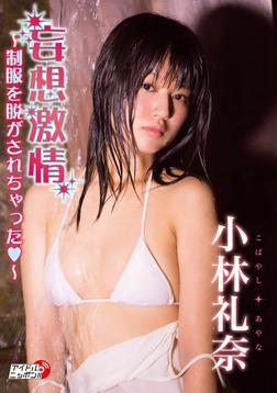 小林礼奈「妄想激情~制服を脱がされちゃった~」-電子書籍
