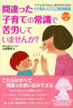 0~6歳 ヒゲ先生のにこにこ育児相談室 間違った子育ての常識で苦労していませんか?-電子書籍