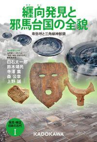 発見・検証 日本の古代I 纒向発見と邪馬台国の全貌 卑弥呼と三角縁神獣鏡