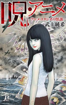 呪・アニメ ―アニメ・スタジオの怪談―-電子書籍