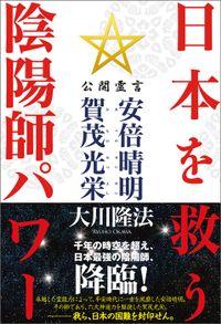 日本を救う陰陽師パワー 公開霊言 安倍晴明(あべのせいめい)・賀茂光栄(かものみつよし)