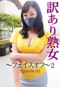 訳あり熟女 ~フェイスオフ~ 2 Episode.02