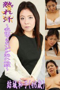 熟れ汁~我慢できないダダ漏れ地獄~結城和子(46歳)
