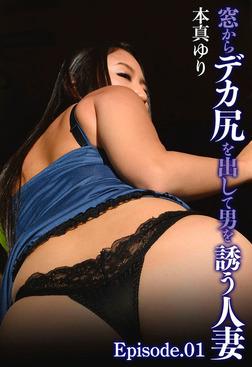 窓からデカ尻を出して男を誘う人妻 本真ゆり Episode.01-電子書籍