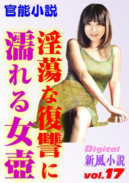 【官能小説】淫蕩な復讐に濡れる女壺 ~Digital新風小説 vol.17~-電子書籍