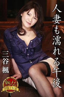 【熟女のおもてなし】人妻も濡れる午後 三谷楓-電子書籍