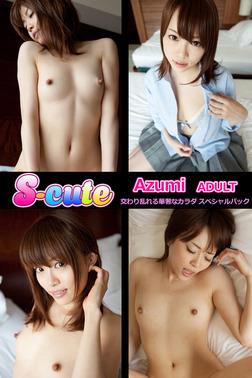 【S-cute】Azumi ADULT 交わり乱れる華奢なカラダ スペシャルパック-電子書籍