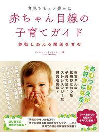 育児をもっと豊かに  赤ちゃん目線の子育てガイド――尊敬しあえる関係を育む