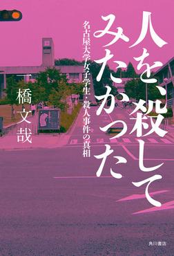 人を、殺してみたかった 名古屋大学女子学生・殺人事件の真相-電子書籍