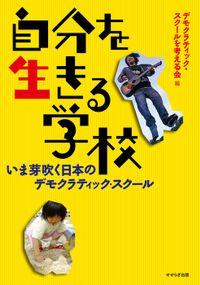 自分を生きる学校-いま芽吹く日本のデモクラティック・スクール-
