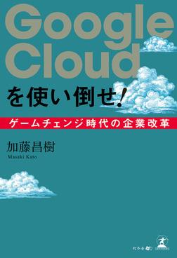Google Cloudを使い倒せ! ゲームチェンジ時代の企業改革-電子書籍