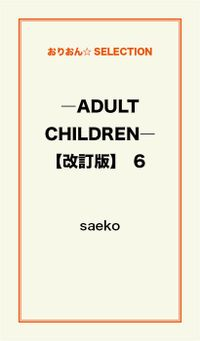―ADULT CHILDREN―【改訂版】 6