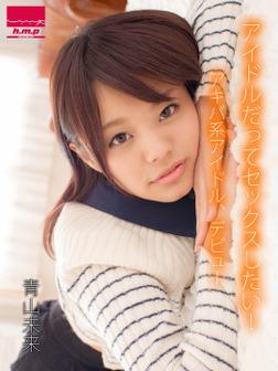 アイドルだってセックスしたい!アキバ系アイドル、デビュー 青山未来-電子書籍