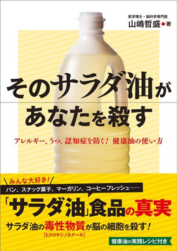 そのサラダ油があなたを殺す アレルギー、うつ、認知症を防ぐ! 健康油の使い方-電子書籍