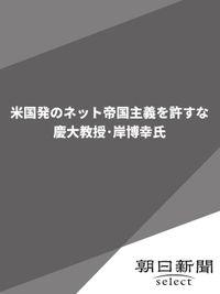 米国発のネット帝国主義を許すな 慶大教授・岸博幸氏