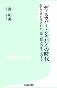 「ディスカバー・ジャパン」の時代 : 新しい旅を創造した、史上最大のキャンペーン