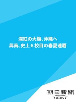 深紅の大旗、沖縄へ 興南、史上6校目の春夏連覇-電子書籍