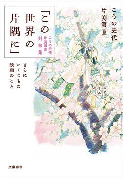 「この世界の片隅に」こうの史代 片渕須直 対談集 さらにいくつもの映画のこと-電子書籍
