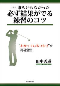 """ゴルフ 誰もいわなかった必ず結果がでる練習のコツ """"わかっているつもり""""を再確認!!"""