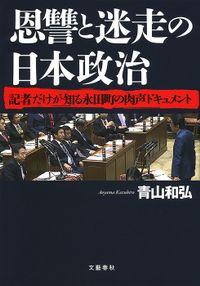 恩讐と迷走の日本政治 記者だけが知る永田町の肉声ドキュメント(文春e-book)
