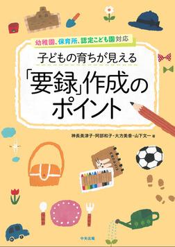 子どもの育ちが見える「要録」作成のポイント ―幼稚園、保育所、認定こども園対応-電子書籍
