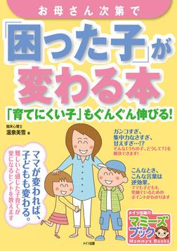 お母さん次第で「困った子」が変わる本 : 「育てにくい子」もぐんぐん伸びる!-電子書籍